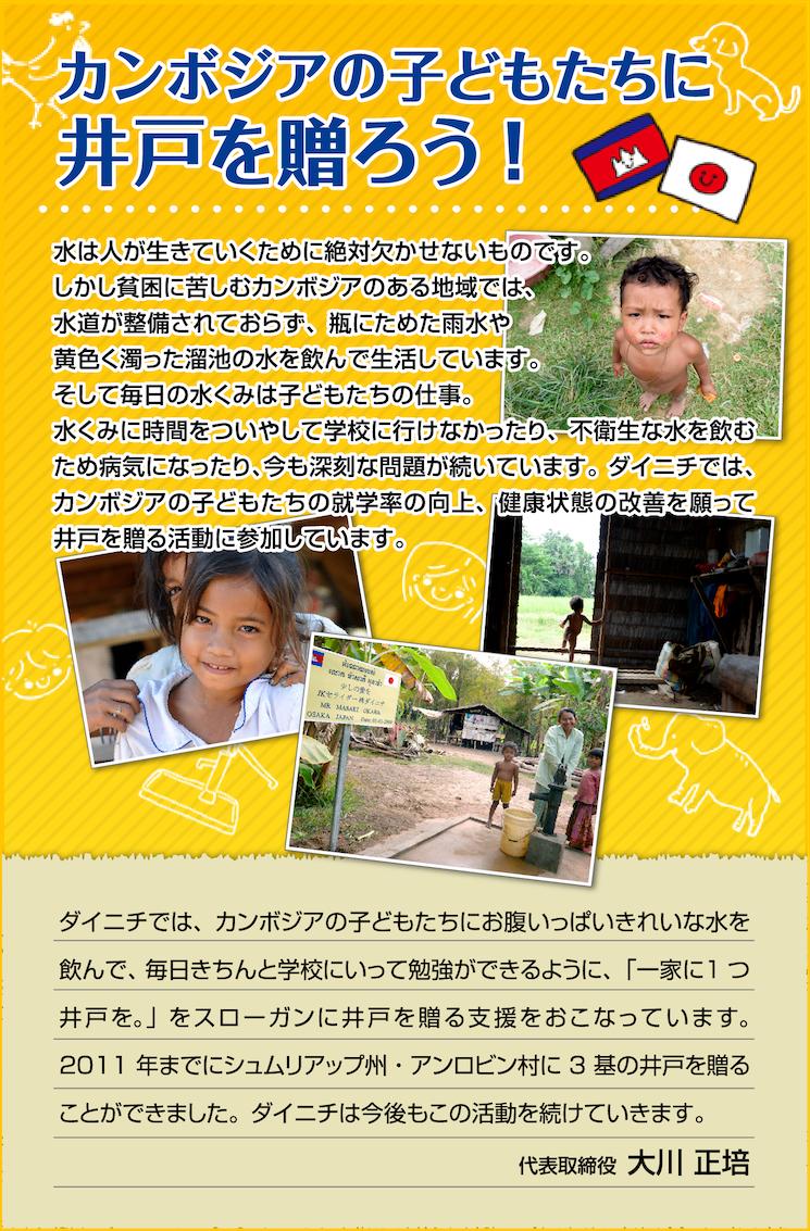 水は人が生きていくために絶対欠かせないものです。 しかし貧困に苦しむカンボジアのある地域では、水道が整備されておらず、瓶にためた雨水や黄色く濁った溜池の水を飲んで生活しています。 そして毎日の水くみは子どもたちの仕事。 水くみに時間をついやして学校に行けなかったり、不衛生な水を飲むため病気になったり、今も深刻な問題が続いています。ダイニチでは、カンボジアの子どもたちの就学率の向上、健康状態の改善を願って井戸を贈る活動に参加しています。 ダイニチでは、カンボジアの子どもたちにお腹いっぱいきれいな水を飲んで、毎日きちんと学校にいって勉強ができるように、「一家に1つ井戸を。」をスローガンに井戸を贈る支援をおこなっています。 2011年までにシュムリアップ州・アンロビン村に3基の井戸を贈ることができました。ダイニチは今後もこの活動を続けていきます。 代表取締役 大川 正培