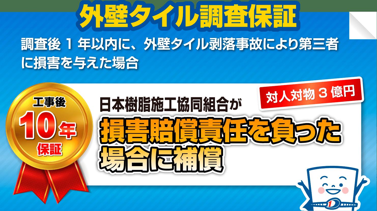 外壁タイル調査保証                             調査後1年以内に、外壁タイル剥落事故により第三者に損害を与えた場合                             工事後10年保証 対人対物3億円 日本樹脂施工協同組合が損害賠償責任を負った場合に補償