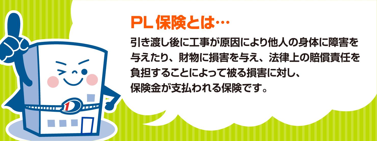 PL 保険とは…                             引き渡し後に工事が原因により他人の身体に障害を与えたり、財物に損害を与え、法律上の賠償責任を負担することによって被る損害に対し、                             保険金が支払われる保険です。