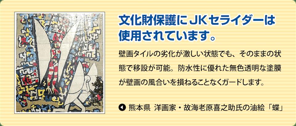 文化財保護にJKセライダーは使用されています。 壁画タイルの劣化が激しい状態でも、そのままの状態で移設が可能。防水性に優れた無色透明な塗膜が壁画の風合いを損ねることなくガードします。 熊本県 洋画家・故海老原喜之助氏の油絵「蝶」