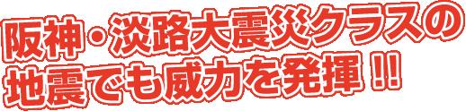 阪神・淡路大震災クラスの地震でも威力を発揮!!