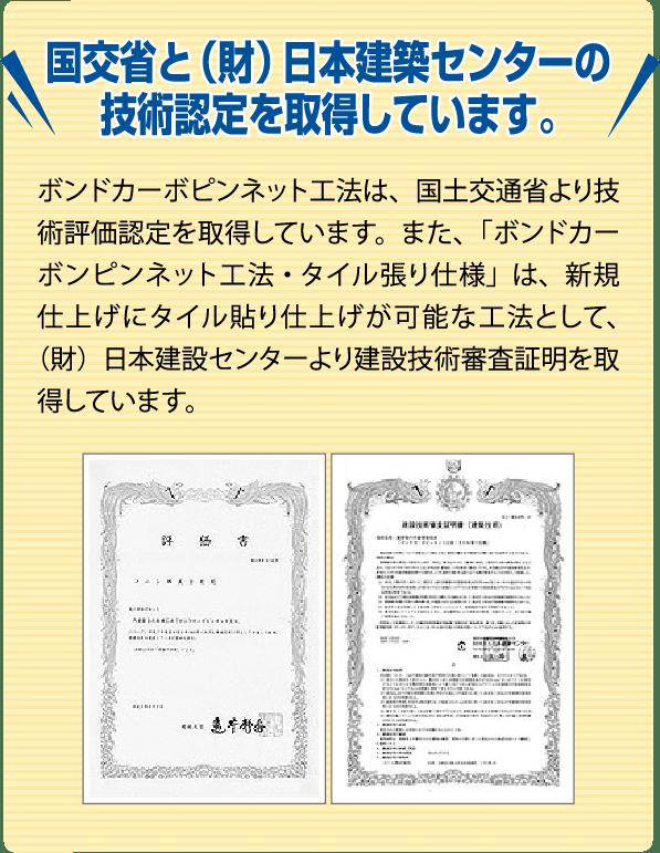 国交省と(財)本建築センターの技術認定を取得しています。 ボンドカーボピンネット工法は、国土交通省より技術評価認定を取得しています。また、「ボンドカーボピンネット工法・タイル張り仕様」は、新規仕上げにタイル貼り仕上げが可能な工法として、(財)日本建設センターより建設技術審査証明を取得しています。